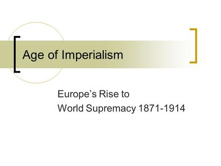 Age of Imperialism Europe's Rise to World Supremacy 1871-1914.