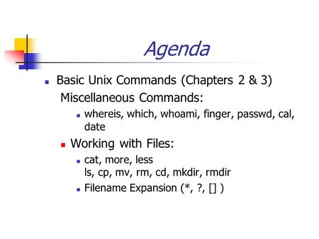 Agenda Basic Unix Commands (Chapters 2 & 3) Miscellaneous Commands: whereis, which, whoami, finger, passwd, cal, date Working with Files: cat, more, less.