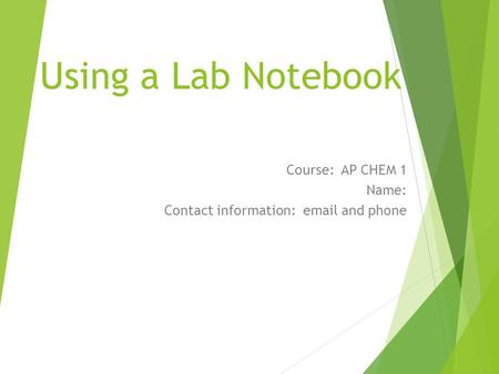 Using a Lab Notebook Course: AP CHEM 1 Name: Contact information: email and phone.