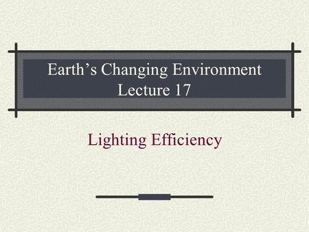 Earth's Changing Environment Lecture 17 Lighting Efficiency.