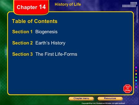 Copyright © by Holt, Rinehart and Winston. All rights reserved. ResourcesChapter menu History of Life Chapter 14 Table of Contents Section 1 Biogenesis.