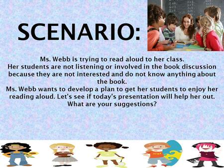 Ms. Webb is trying to read aloud to her class. Her students are not listening or involved in the book discussion because they are not interested and do.