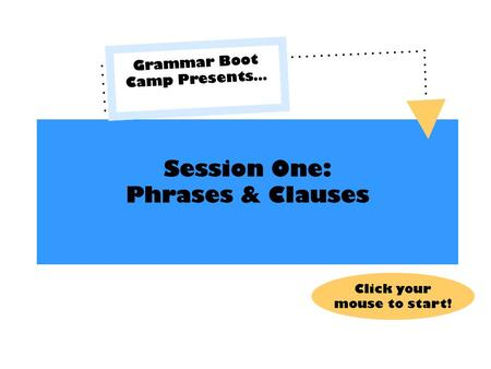 Session One: Phrases & Clauses Grammar Boot Camp Presents… Click your mouse to start!