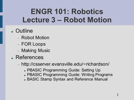 ENGR 101: Robotics Lecture 3 – Robot Motion Outline  Robot Motion  FOR Loops  Making Music References 