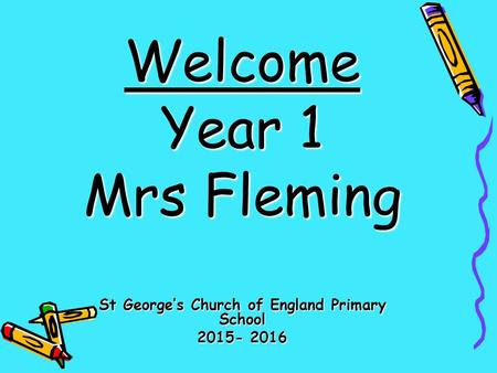 Welcome Year 1 Mrs Fleming St George's Church of England Primary School 2015- 2016.