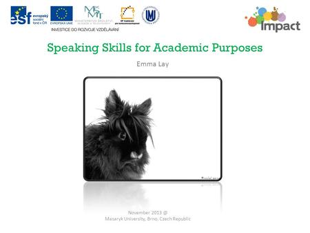 Speaking Skills for Academic Purposes November Masaryk University, Brno, Czech Republic Emma Lay.