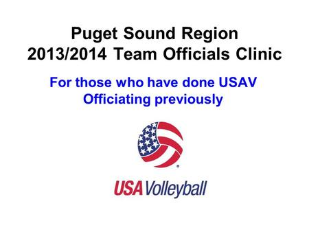 Puget Sound Region 2013/2014 Team Officials Clinic For those who have done USAV Officiating previously.