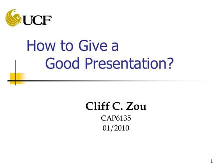 1 How to Give a Good Presentation? Cliff C. Zou CAP6135 01/2010.