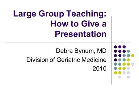 Large Group Teaching: How to Give a Presentation Debra Bynum, MD Division of Geriatric Medicine 2010.