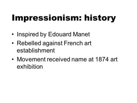 Impressionism: history Inspired by Edouard Manet Rebelled against French art establishment Movement received name at 1874 art exhibition.