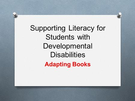 Supporting Literacy for Students with Developmental Disabilities Adapting Books.