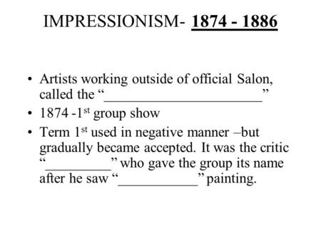 "IMPRESSIONISM- 1874 - 1886 Artists working outside of official Salon, called the ""______________________"" 1874 -1 st group show Term 1 st used in negative."