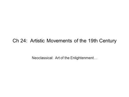 Ch 24: Artistic Movements of the 19th Century Neoclassical: Art of the Enlightenment…