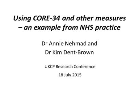 Using CORE-34 and other measures – an example from NHS practice Dr Annie Nehmad and Dr Kim Dent-Brown UKCP Research Conference 18 July 2015.
