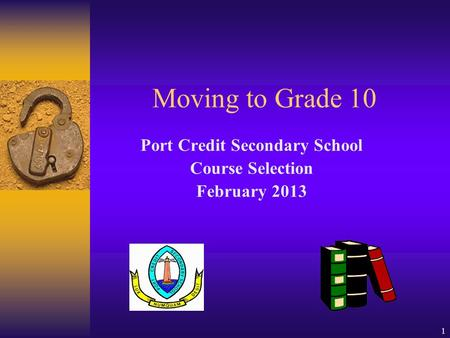 1 Moving to Grade 10 Port Credit Secondary School Course Selection February 2013.