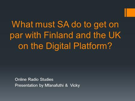What must SA do to get on par with Finland and the UK on the Digital Platform? Online Radio Studies Presentation by Mfanafuthi & Vicky.