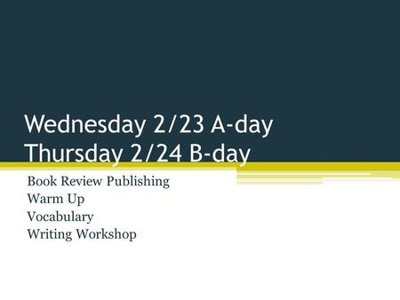Wednesday 2/23 A-day Thursday 2/24 B-day Book Review Publishing Warm Up Vocabulary Writing Workshop.