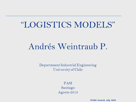 """LOGISTICS MODELS"" Andrés Weintraub P. Departament Industrial Engineering University of Chile PASI Santiago Agosto 2013 IFORS Hawaii, July 2005."