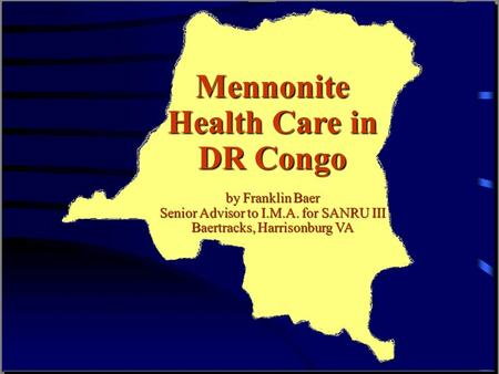 Mennonite Health Care in DR Congo by Franklin Baer Senior Advisor to I.M.A. for SANRU III Baertracks, Harrisonburg VA.