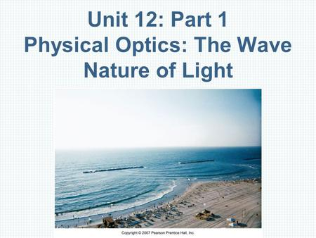 Unit 12: Part 1 Physical Optics: The Wave Nature of Light.