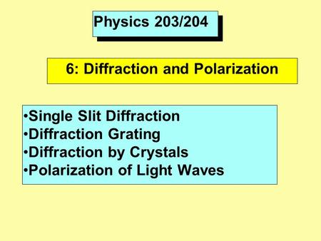 Physics 203/204 6: Diffraction and Polarization Single Slit Diffraction Diffraction Grating Diffraction by Crystals Polarization of Light Waves.