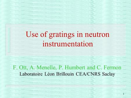 1 Use of gratings in neutron instrumentation F. Ott, A. Menelle, P. Humbert and C. Fermon Laboratoire Léon Brillouin CEA/CNRS Saclay.