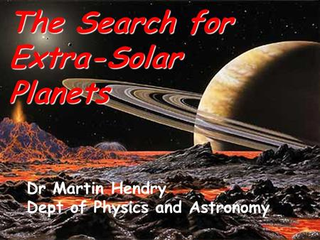 The Search for Extra-Solar Planets Dr Martin Hendry Dept of Physics and Astronomy.