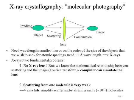Page 1 X-ray crystallography: molecular photography Object Irradiate Scattering lens Combination Image Need wavelengths smaller than or on the order.