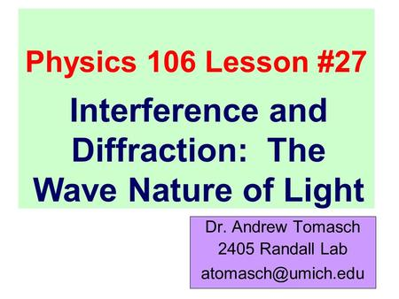 Physics 106 Lesson #27 Dr. Andrew Tomasch 2405 Randall Lab Interference and Diffraction: The Wave Nature of Light.
