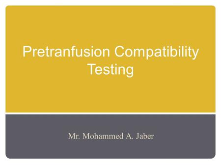 Pretranfusion Compatibility Testing Mr. Mohammed A. Jaber.