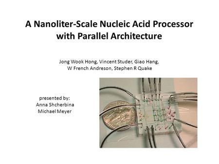A Nanoliter-Scale Nucleic Acid Processor with Parallel Architecture Jong Wook Hong, Vincent Studer, Giao Hang, W French Andreson, Stephen R Quake presented.