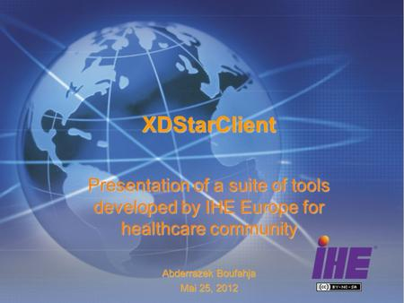 XDStarClient Presentation of a suite of tools developed by IHE Europe for healthcare community Abderrazek Boufahja Mai 25, 2012.