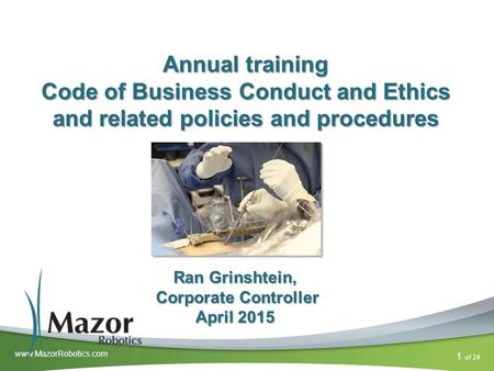 Of 24 1 www.MazorRobotics.com Annual training Code of Business Conduct and Ethics and related policies and procedures Ran Grinshtein, Corporate Controller.