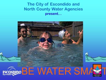 The City of Escondido and North County Water Agencies present… BE WATER SMART.