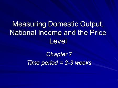 Measuring Domestic Output, National Income and the Price Level Chapter 7 Time period = 2-3 weeks.