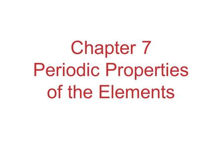 Chapter 7 Periodic Properties of the Elements. Development of Periodic Table Elements in the same group generally have similar chemical properties. Properties.