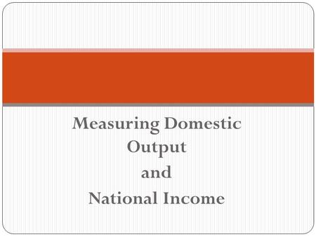 Measuring Domestic Output and National Income. National Income Accounting This measures the economy's performance by measuring the flows of income and.