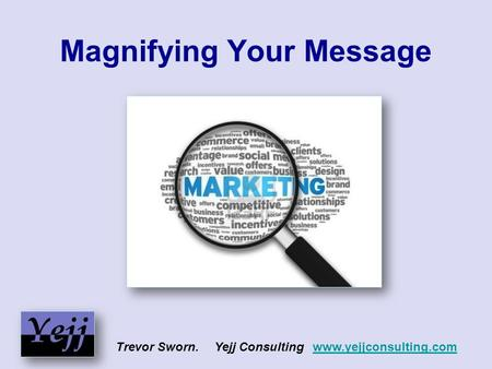 Magnifying Your Message Trevor Sworn. Yejj Consulting www.yejjconsulting.comwww.yejjconsulting.com.
