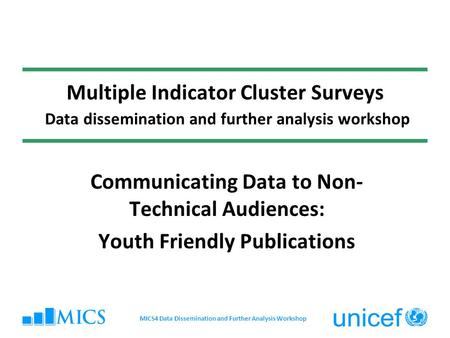 Multiple Indicator Cluster Surveys Data dissemination and further analysis workshop Communicating Data to Non- Technical Audiences: Youth Friendly Publications.