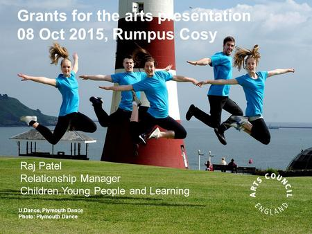 Grants for the arts presentation 08 Oct 2015, Rumpus Cosy U.Dance, Plymouth Dance Photo: Plymouth Dance Raj Patel Relationship Manager Children,Young People.
