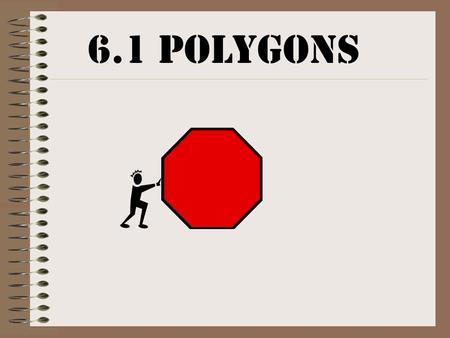 6.1 Polygons What is a polygon? A plane figure that meets these 2 conditions: –it is formed by three or more segments called sides (no 2 sides with a.