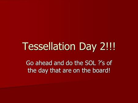 Tessellation Day 2!!! Go ahead and do the SOL ?'s of the day that are on the board!