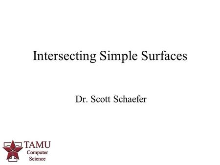 1 Dr. Scott Schaefer Intersecting Simple Surfaces.