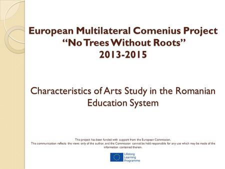 "European Multilateral Comenius Project ""No Trees Without Roots"" 2013-2015 Characteristics of Arts Study in the Romanian Education System This project has."
