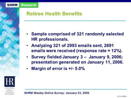 © 2006 SHRM SHRM Weekly Online Survey: January 03, 2006 Retiree Health Benefits Sample comprised of 321 randomly selected HR professionals. Analyzing 321.