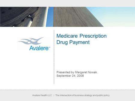 Avalere Health LLC | The intersection of business strategy and public policy Medicare Prescription Drug Payment Presented by Margaret Nowak September 24,