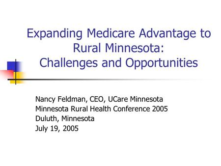 Expanding Medicare Advantage to Rural Minnesota: Challenges and Opportunities Nancy Feldman, CEO, UCare Minnesota Minnesota Rural Health Conference 2005.