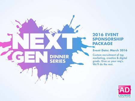 An Exclusive AD LOUNGE Event + = Top Emerging Talent in the Industry Do you find recruiting young industry talent time consuming? The NEXT GEN DINNER.