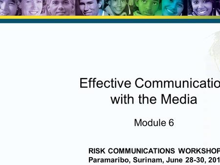 Effective Communication with the Media Module 6 RISK COMMUNICATIONS WORKSHOP Paramaribo, Surinam, June 28-30, 2010.