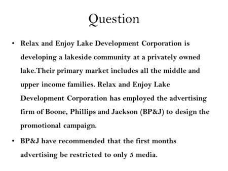 Question Relax and Enjoy Lake Development Corporation is developing a lakeside community at a privately owned lake.Their primary market includes all the.